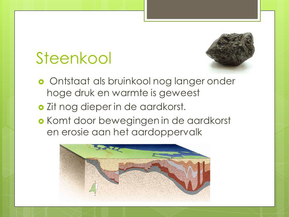 Steenkool Ontstaat als bruinkool nog langer onder hoge druk en warmte is geweest. Zit nog dieper in de aardkorst.