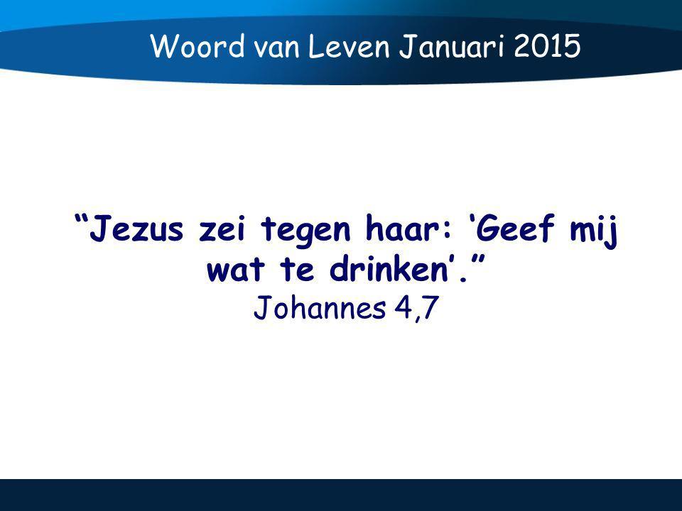Jezus zei tegen haar: 'Geef mij wat te drinken'. Johannes 4,7