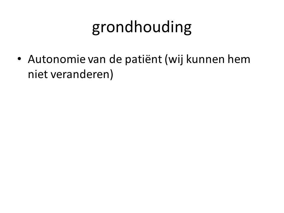 grondhouding Autonomie van de patiënt (wij kunnen hem niet veranderen)