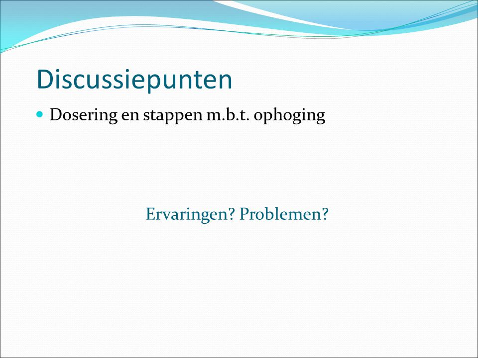 Discussiepunten Dosering en stappen m.b.t. ophoging