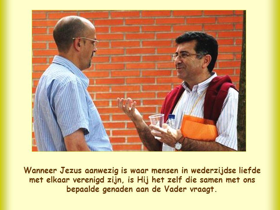 Wanneer Jezus aanwezig is waar mensen in wederzijdse liefde met elkaar verenigd zijn, is Hij het zelf die samen met ons bepaalde genaden aan de Vader vraagt.