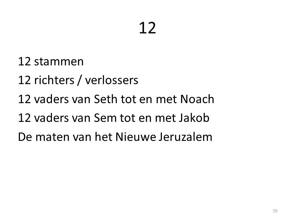 12 12 stammen 12 richters / verlossers 12 vaders van Seth tot en met Noach 12 vaders van Sem tot en met Jakob De maten van het Nieuwe Jeruzalem