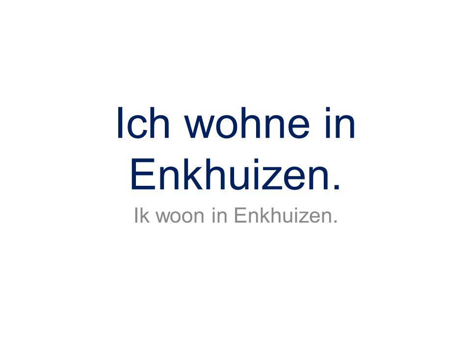 Ich wohne in Enkhuizen. Ik woon in Enkhuizen.