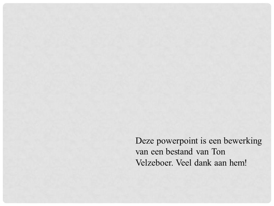Deze powerpoint is een bewerking van een bestand van Ton Velzeboer