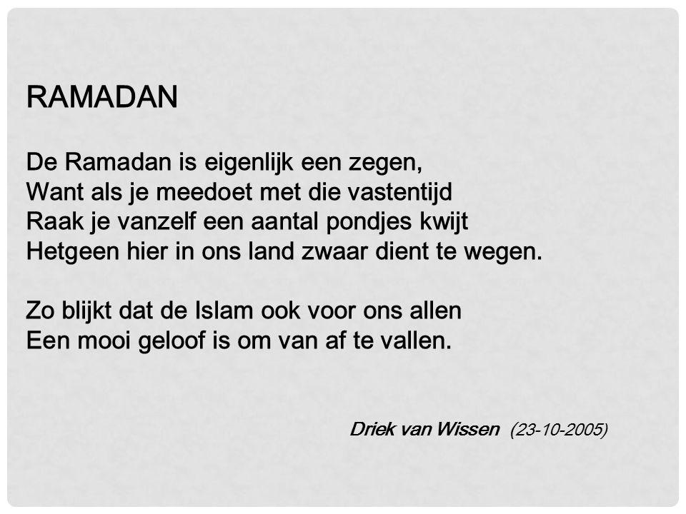 RAMADAN De Ramadan is eigenlijk een zegen, Want als je meedoet met die vastentijd Raak je vanzelf een aantal pondjes kwijt Hetgeen hier in ons land zwaar dient te wegen. Zo blijkt dat de Islam ook voor ons allen Een mooi geloof is om van af te vallen.