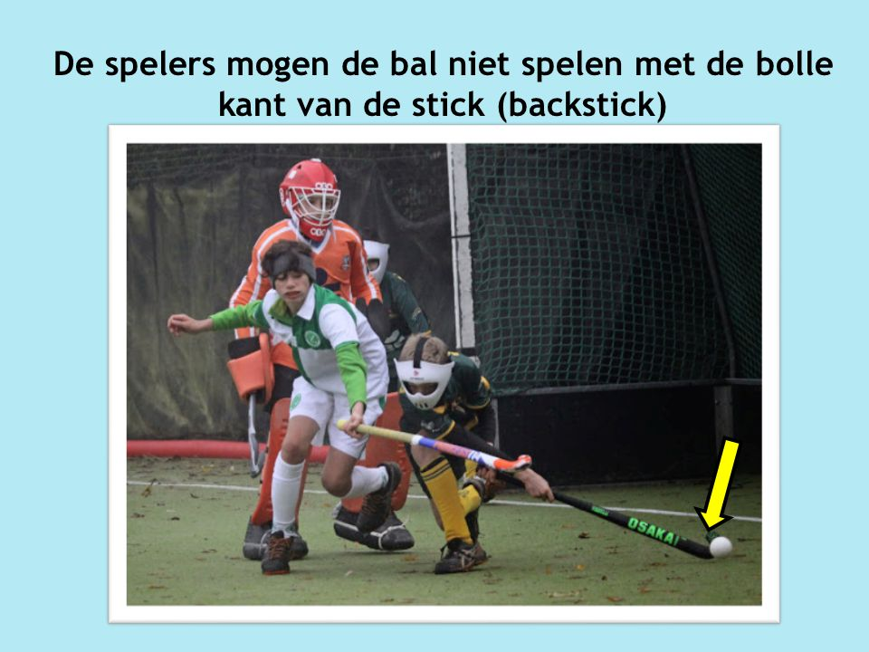 De spelers mogen de bal niet spelen met de bolle kant van de stick (backstick)