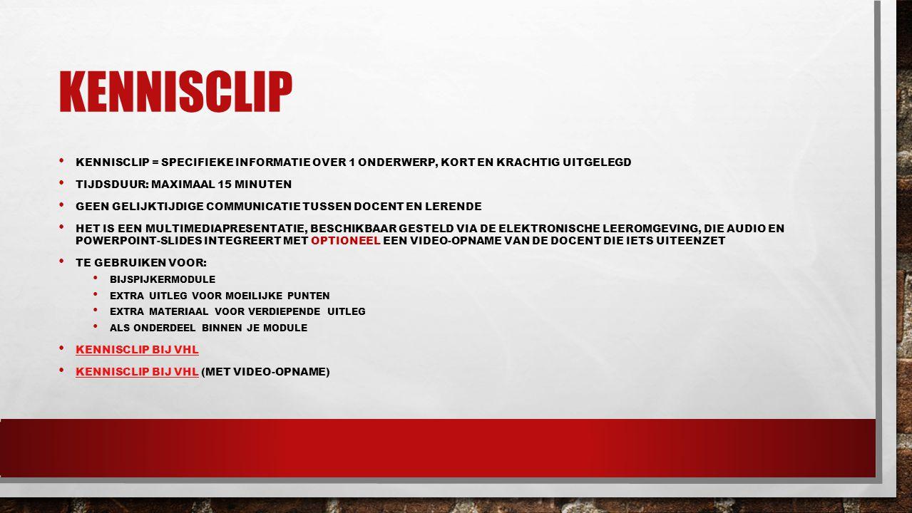 kennisclip Kennisclip = specifieke informatie over 1 onderwerp, kort en krachtig uitgelegd. Tijdsduur: maximaal 15 minuten.