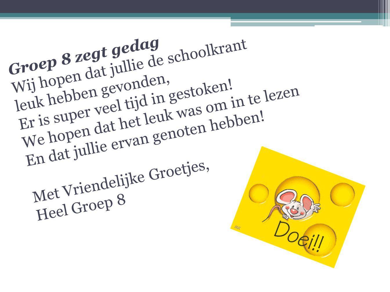 Groep 8 zegt gedag Wij hopen dat jullie de schoolkrant leuk hebben gevonden, Er is super veel tijd in gestoken.