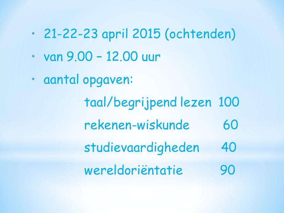 21-22-23 april 2015 (ochtenden) van 9.00 – 12.00 uur. aantal opgaven: taal/begrijpend lezen 100.