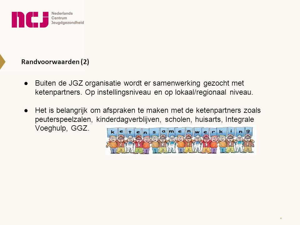 Randvoorwaarden (2) Buiten de JGZ organisatie wordt er samenwerking gezocht met ketenpartners. Op instellingsniveau en op lokaal/regionaal niveau.