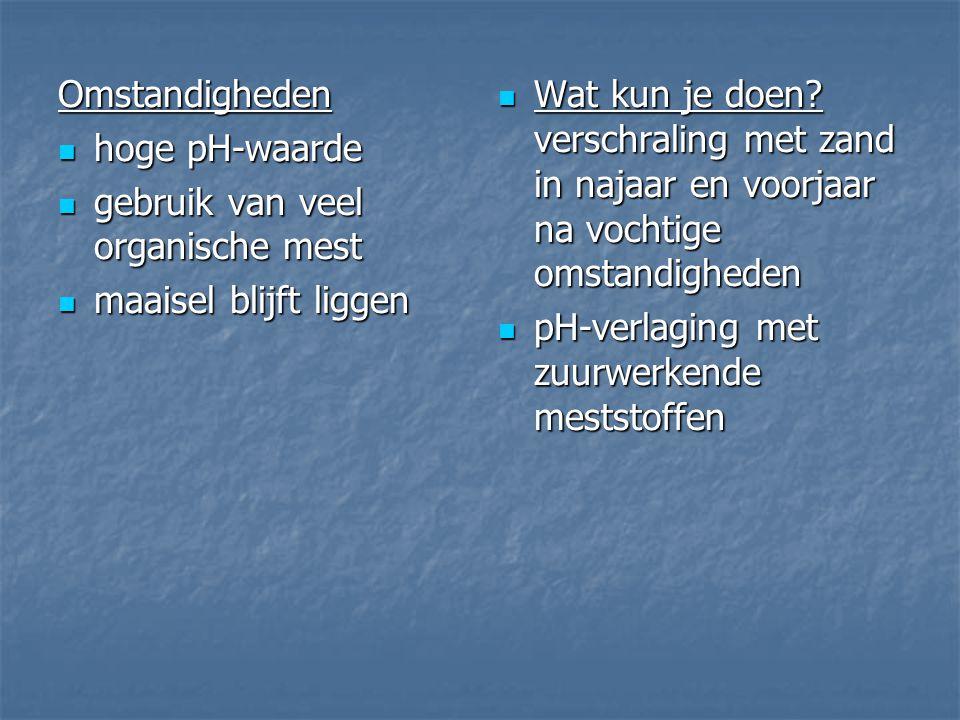 Omstandigheden hoge pH-waarde. gebruik van veel organische mest. maaisel blijft liggen.