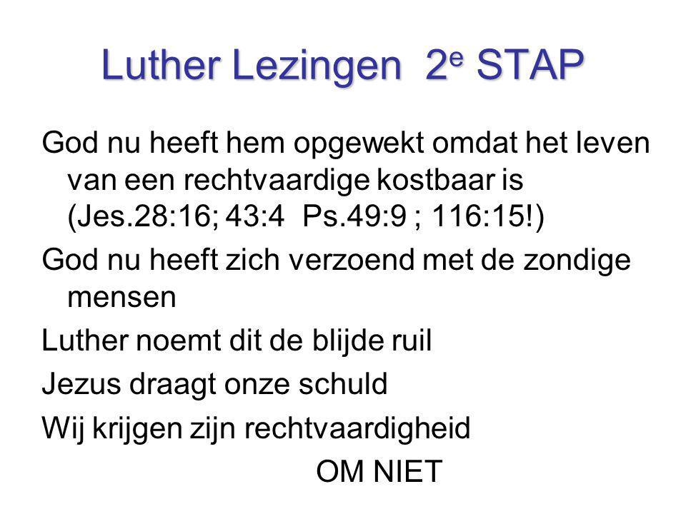 Luther Lezingen 2e STAP God nu heeft hem opgewekt omdat het leven van een rechtvaardige kostbaar is (Jes.28:16; 43:4 Ps.49:9 ; 116:15!)