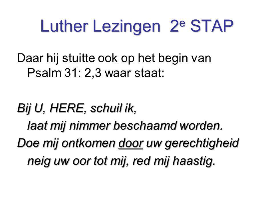 Luther Lezingen 2e STAP Daar hij stuitte ook op het begin van Psalm 31: 2,3 waar staat: Bij U, HERE, schuil ik,