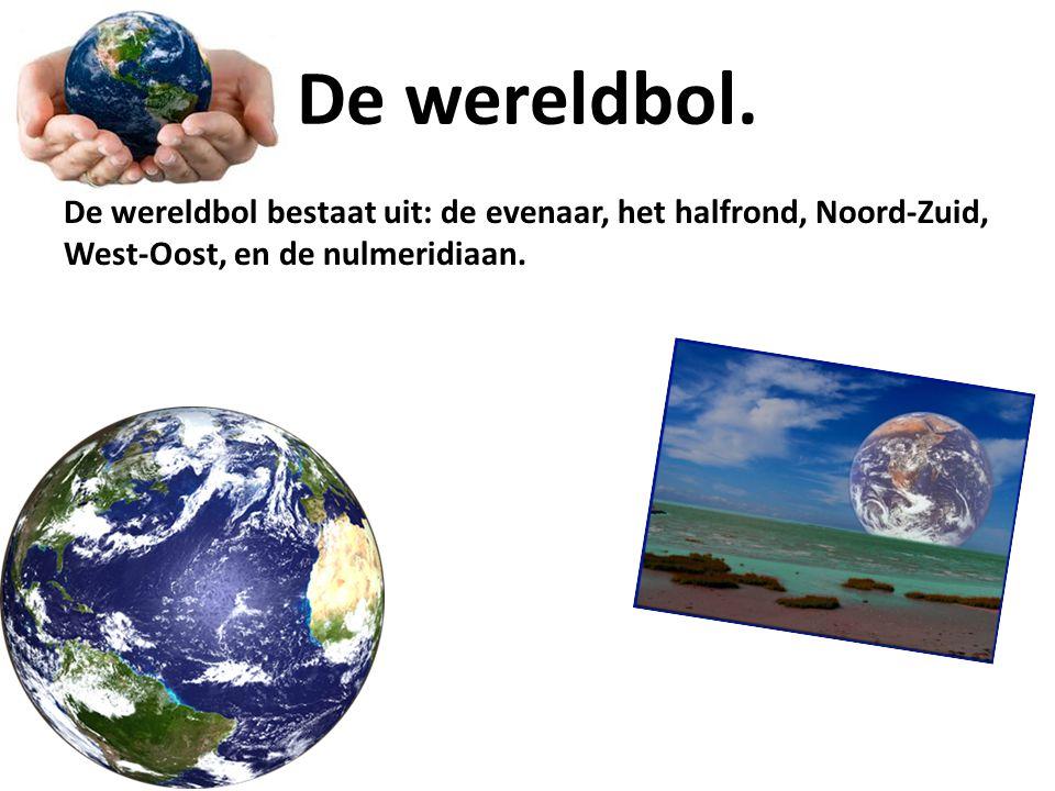 De wereldbol. De wereldbol bestaat uit: de evenaar, het halfrond, Noord-Zuid, West-Oost, en de nulmeridiaan.