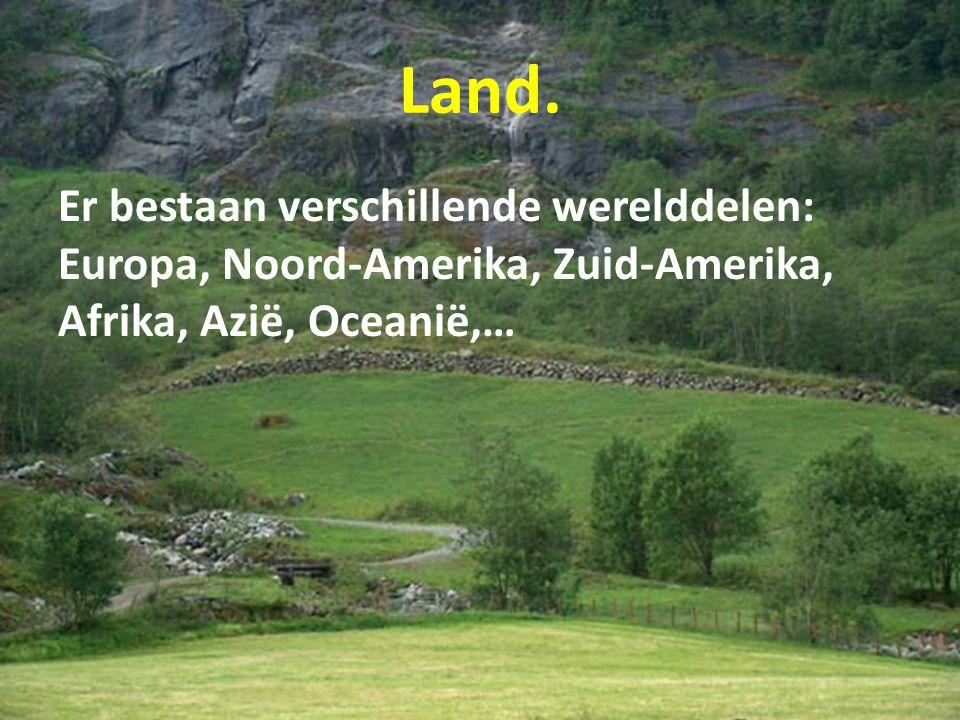 Land. Er bestaan verschillende werelddelen: Europa, Noord-Amerika, Zuid-Amerika, Afrika, Azië, Oceanië,…
