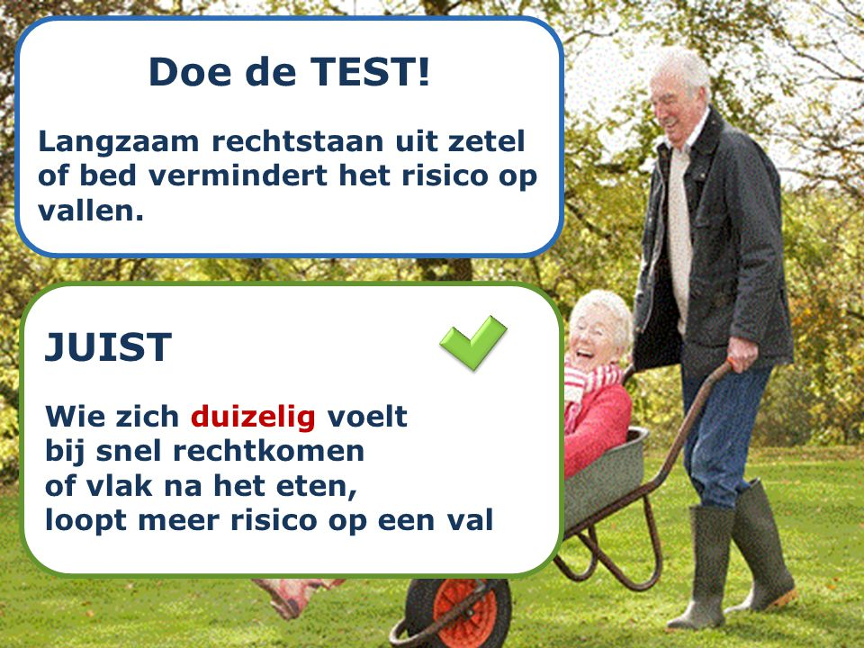 Doe de TEST! Langzaam rechtstaan uit zetel of bed vermindert het risico op vallen. JUIST. Wie zich duizelig voelt.
