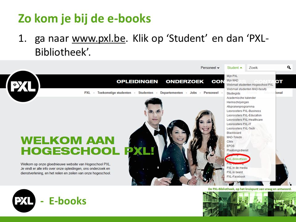 Zo kom je bij de e-books ga naar www.pxl.be. Klik op 'Student' en dan 'PXL-Bibliotheek'. - E-books