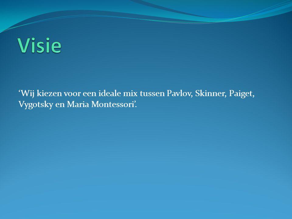Visie 'Wij kiezen voor een ideale mix tussen Pavlov, Skinner, Paiget, Vygotsky en Maria Montessori'.