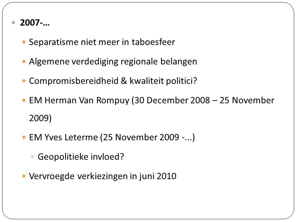 2007-… Separatisme niet meer in taboesfeer. Algemene verdediging regionale belangen. Compromisbereidheid & kwaliteit politici