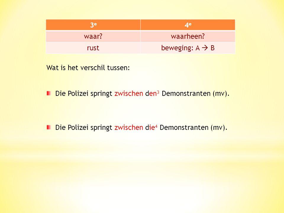 3e 4e. waar waarheen rust. beweging: A  B. Wat is het verschil tussen: Die Polizei springt zwischen den3 Demonstranten (mv).