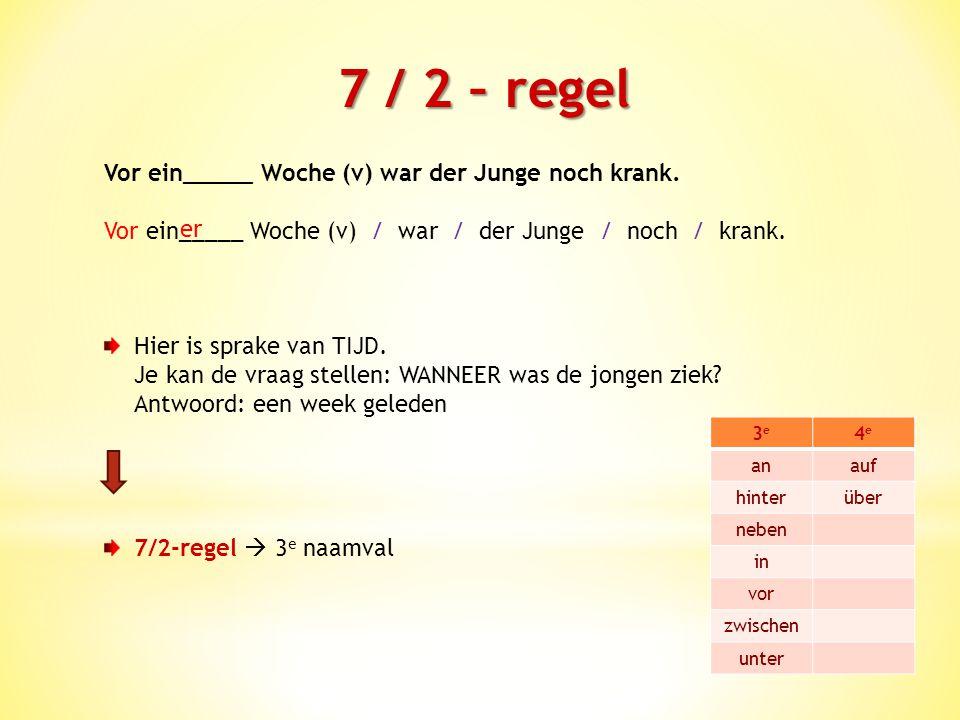 7 / 2 – regel Vor ein_____ Woche (v) war der Junge noch krank.