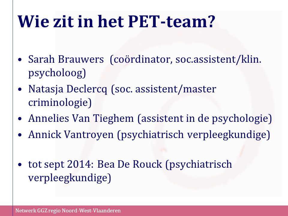 Wie zit in het PET-team Sarah Brauwers (coördinator, soc.assistent/klin. psycholoog) Natasja Declercq (soc. assistent/master criminologie)