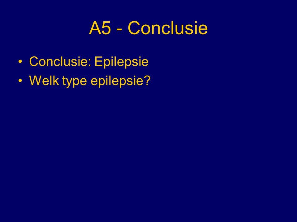 A5 - Conclusie Conclusie: Epilepsie Welk type epilepsie