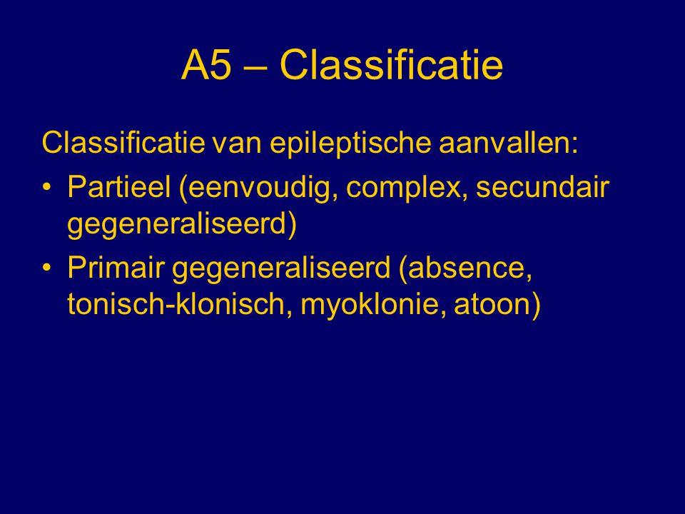 A5 – Classificatie Classificatie van epileptische aanvallen: