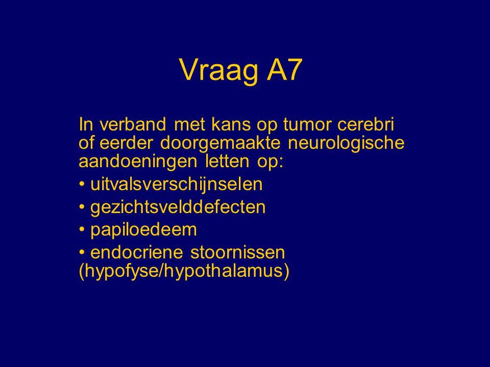 Vraag A7 In verband met kans op tumor cerebri of eerder doorgemaakte neurologische aandoeningen letten op: