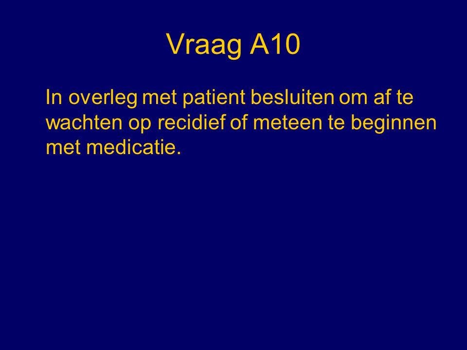 Vraag A10 In overleg met patient besluiten om af te wachten op recidief of meteen te beginnen met medicatie.