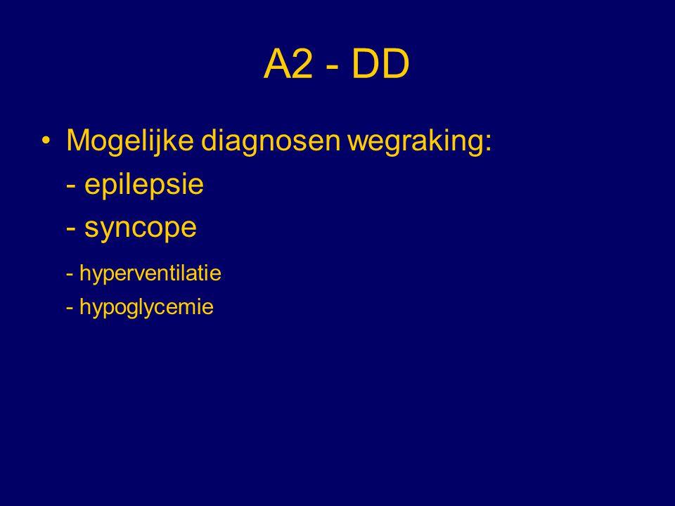 A2 - DD Mogelijke diagnosen wegraking: - epilepsie - syncope