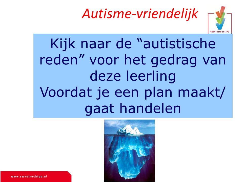 Autisme-vriendelijk Kijk naar de autistische reden voor het gedrag van deze leerling Voordat je een plan maakt/ gaat handelen.