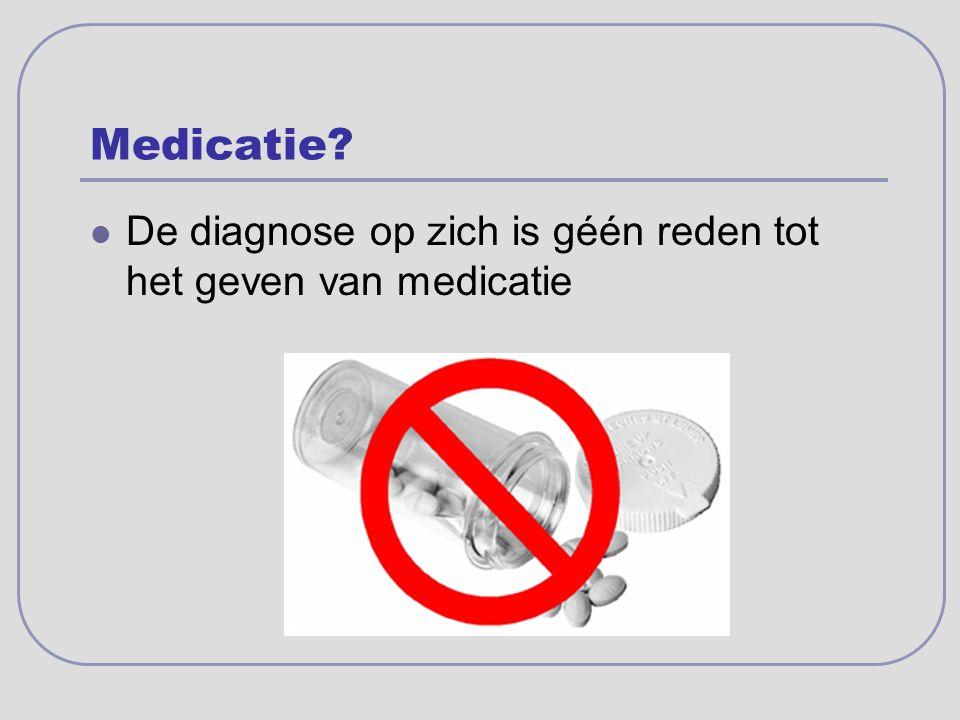 Medicatie De diagnose op zich is géén reden tot het geven van medicatie