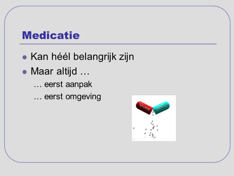 Medicatie Kan héél belangrijk zijn Maar altijd … … eerst aanpak