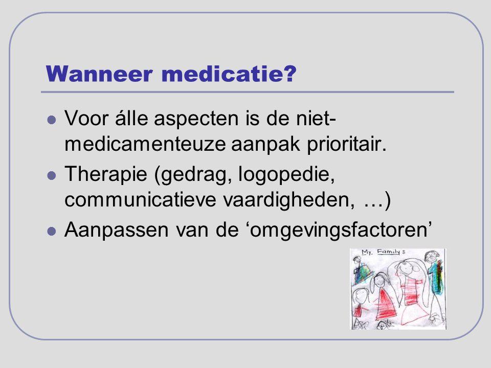 Wanneer medicatie Voor álle aspecten is de niet-medicamenteuze aanpak prioritair. Therapie (gedrag, logopedie, communicatieve vaardigheden, …)