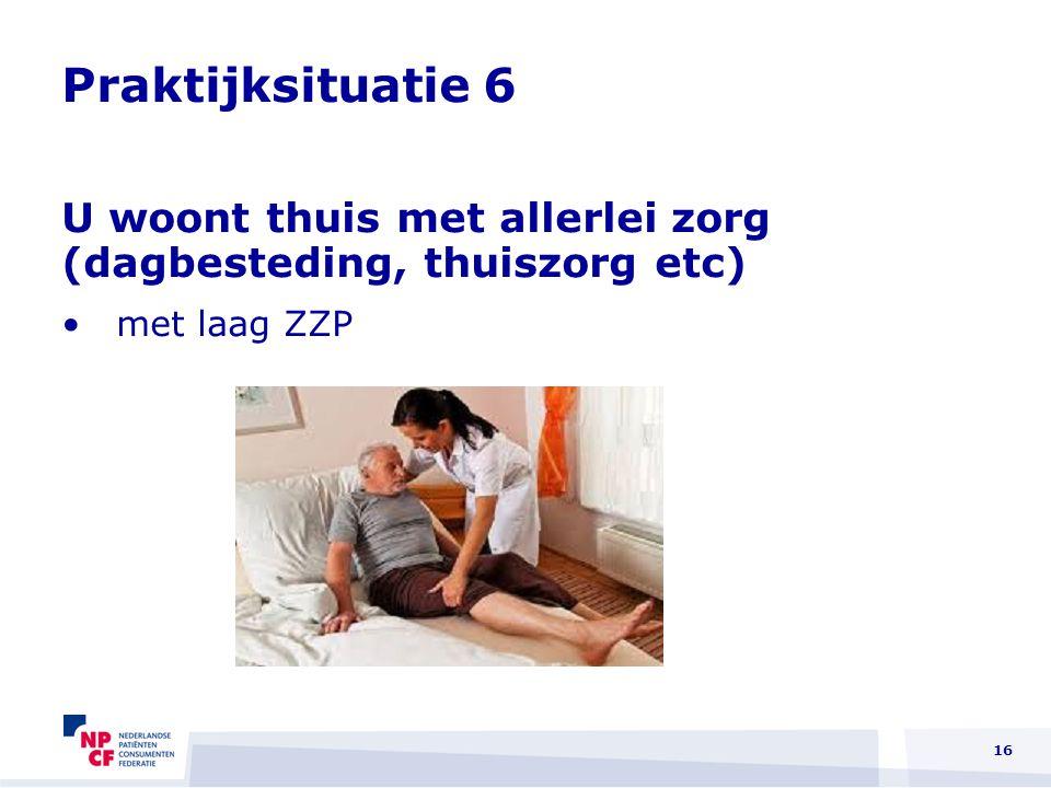 Praktijksituatie 6 U woont thuis met allerlei zorg (dagbesteding, thuiszorg etc) met laag ZZP