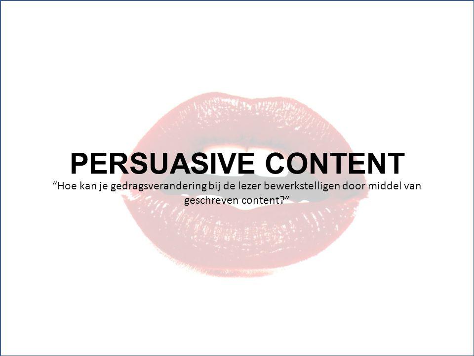 PERSUASIVE CONTENT Hoe kan je gedragsverandering bij de lezer bewerkstelligen door middel van geschreven content