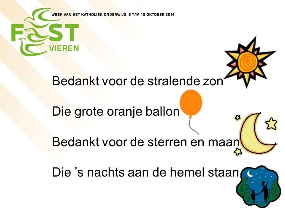 Bedankt voor de stralende zon Die grote oranje ballon Bedankt voor de sterren en maan Die 's nachts aan de hemel staan