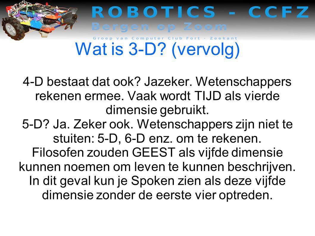 Wat is 3-D (vervolg) 4-D bestaat dat ook Jazeker. Wetenschappers rekenen ermee. Vaak wordt TIJD als vierde dimensie gebruikt.