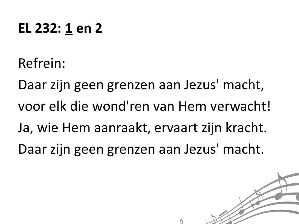 EL 232: 1 en 2 Refrein: Daar zijn geen grenzen aan Jezus macht, voor elk die wond ren van Hem verwacht!
