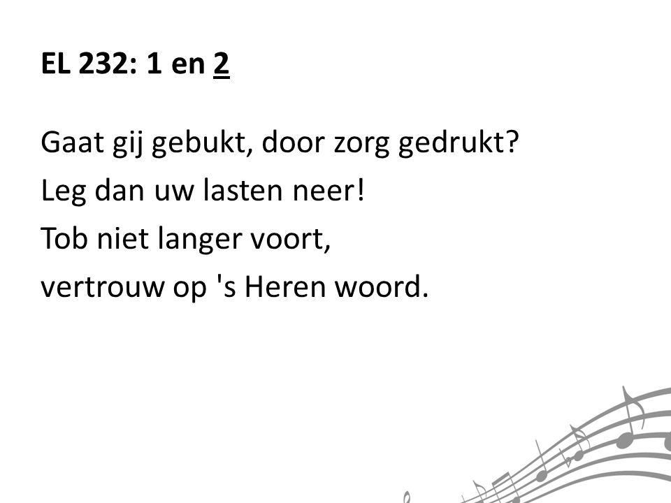 EL 232: 1 en 2 Gaat gij gebukt, door zorg gedrukt Leg dan uw lasten neer! Tob niet langer voort,
