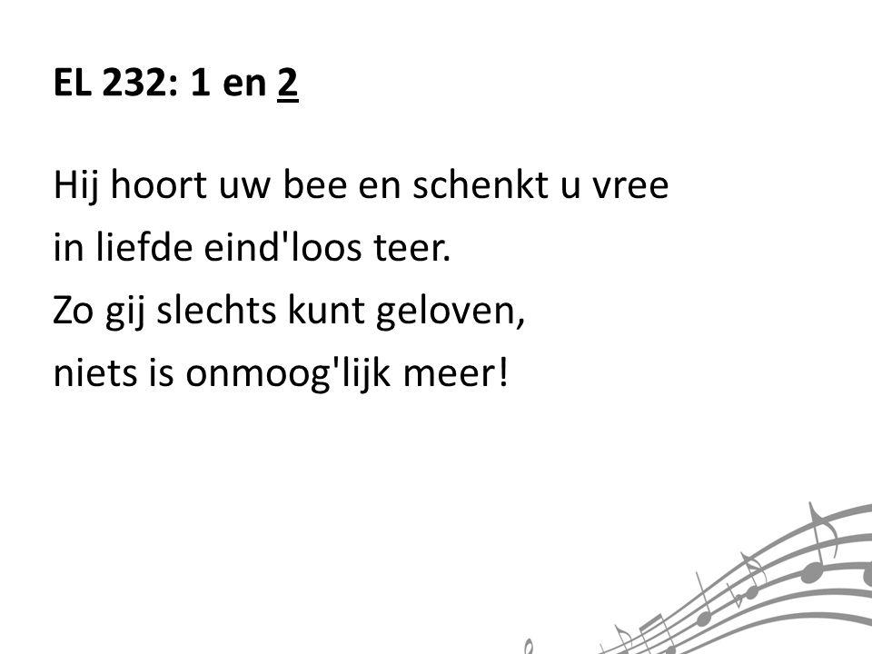 EL 232: 1 en 2 Hij hoort uw bee en schenkt u vree. in liefde eind loos teer. Zo gij slechts kunt geloven,