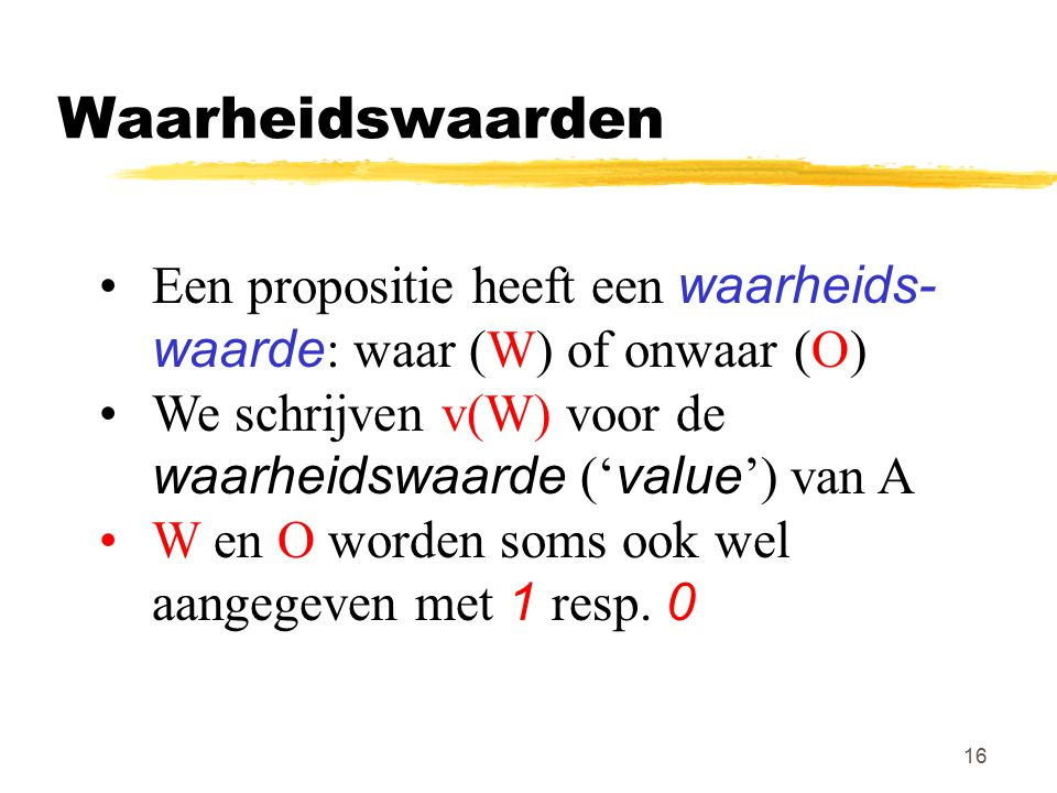 Waarheidswaarden Een propositie heeft een waarheids- waarde: waar (W) of onwaar (O) We schrijven v(W) voor de waarheidswaarde ('value') van A.