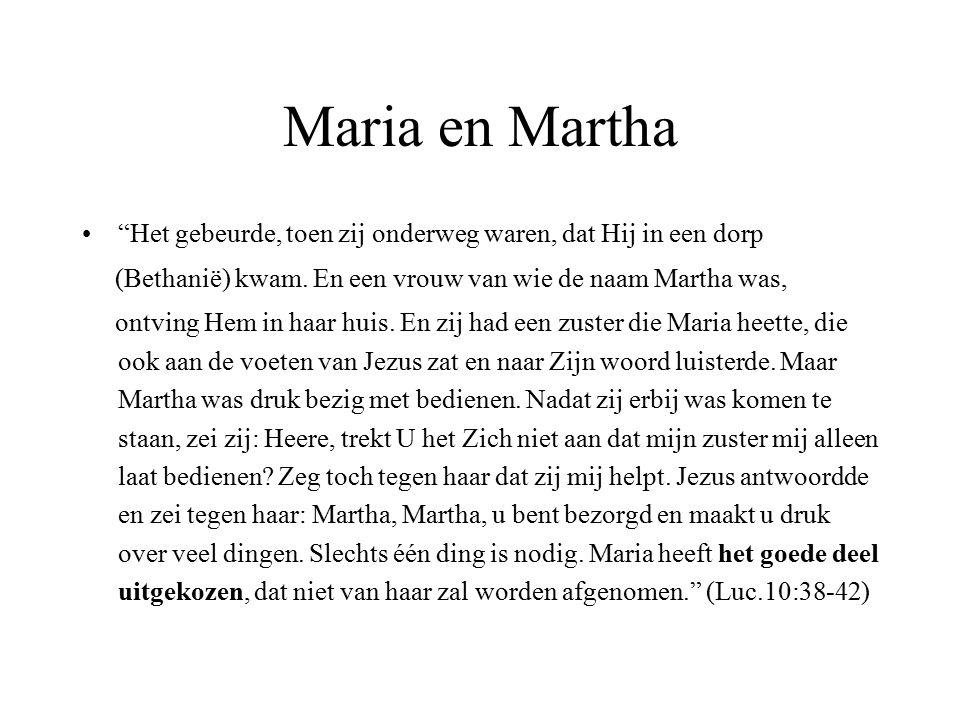 Maria en Martha Het gebeurde, toen zij onderweg waren, dat Hij in een dorp. (Bethanië) kwam. En een vrouw van wie de naam Martha was,