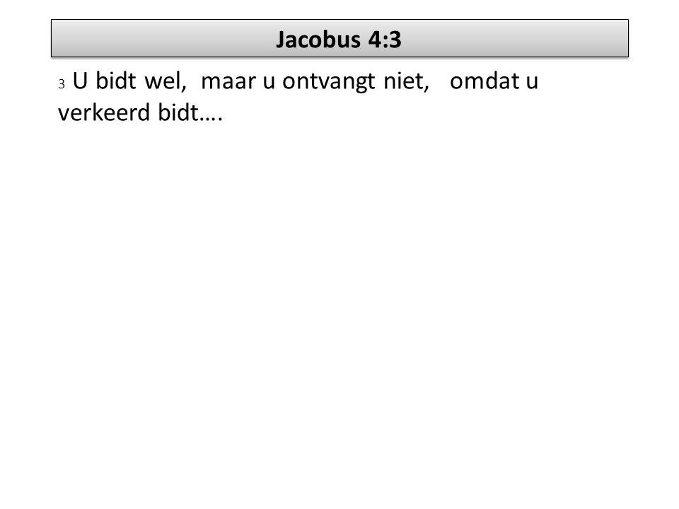 Jacobus 4:3 3 U bidt wel, maar u ontvangt niet, omdat u verkeerd bidt….