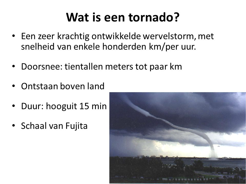 Wat is een tornado Een zeer krachtig ontwikkelde wervelstorm, met snelheid van enkele honderden km/per uur.