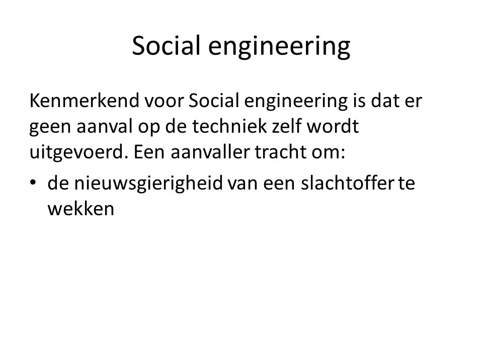 Social engineering Kenmerkend voor Social engineering is dat er geen aanval op de techniek zelf wordt uitgevoerd. Een aanvaller tracht om: