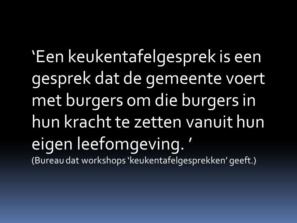'Een keukentafelgesprek is een gesprek dat de gemeente voert met burgers om die burgers in hun kracht te zetten vanuit hun eigen leefomgeving. ' (Bureau dat workshops 'keukentafelgesprekken' geeft.)