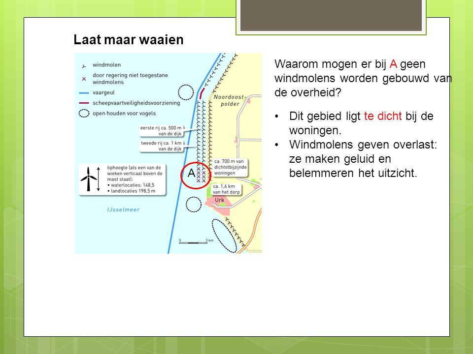 Laat maar waaien Waarom mogen er bij A geen windmolens worden gebouwd van de overheid Dit gebied ligt te dicht bij de woningen.