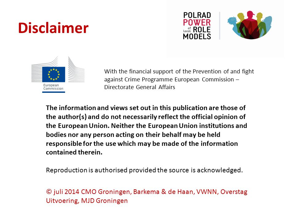 Disclaimer With the financial support of the Prevention of and fight against Crime Programme European Commission – Directorate General Affairs.